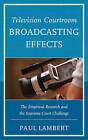 Television Courtroom Broadcasting Effects: The Empirical Research and the Supreme Court Challenge by Dr. Paul Lambert (Paperback, 2015)