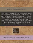 Articles of Peace, Entercourse, and Commerce, Concluded in the Names of the Most High and Mighty Kings, Charles by the Grace of God King of Great Britaine, France and Ireland, Defender of the Faith, and Philip the Fourth King of Spaine. (1630) by Charles I King of England (Paperback / softback, 2010)