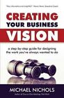 Creating Your Business Vision: A Step-By-Step Guide for Designing the Work You've Always Wanted to Do by Michael Nichols (Paperback / softback, 2013)