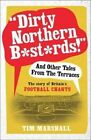 Dirty Northern B*st*rds  and Other Tales from the Terraces: The Story of Britain's Football Chants by Tim Marshall (Paperback, 2014)