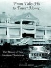 From Tally-ho to Forest Home The History of Two Louisiana Plantations by Willia
