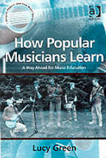 How Popular Musicians Learn: A Way Ahead for Music Education (Ashgate Popular an
