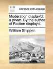 Moderation Display'd: A Poem. by the Author of Faction Display'd. by William Shippen (Paperback / softback, 2010)