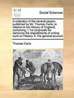 A Collection of the Several Papers Published by Mr. Thomas Carte, in Relation to His History of England; Containing, I. His Proposals for Removing the Impediments of Writing Such an History. II. His General Account by Thomas Carte (Paperback / softback, 2010)
