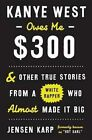 Kanye West Owes Me $300: And Other True Stories from a White Rapper Who Almost Made it Big by Jensen Karp (Hardback, 2016)