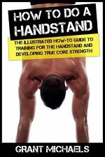 How to Do a Handstand : The Illustrated How-To Guide to Training for the...