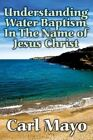 Understanding Water Baptism in The Name of Jesus Christ 9781451295818 Paperback