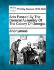 Acts Passed by the General Assembly of the Colony of Georgia. by Gale, Making of Modern Law (Paperback / softback, 2012)