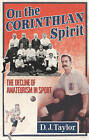 On the Corinthian Spirit: The Decline of Amateurism in Sport by D. J. Taylor (Hardback, 2006)