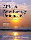 Africa's New Energy Producers: Making the Most of Emerging Opportunities by David L. Goldwyn, Jennifer G. Cooke (Paperback, 2015)