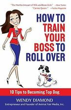 How to Train Your Boss to Roll Over : Tips to Becoming a Top Dog by Wendy...