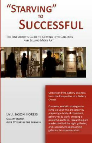 Starving To Successful The Fine Artist S Guide To Getting Into Galleries And Selling More Art By J Horejs 2009 Trade Paperback For Sale Online Ebay