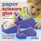 Paper Scissors Glue: 40 Fun and Creative Papercraft Projects for Kids Aged 3-10 by Catherine Woram (Hardback, 2010)