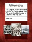 The English Party's Excursion to Paris, in Easter Week 1849; To Which Is Added, a Trip to America, Etc. Etc. Etc. by John Bill (Paperback / softback, 2012)
