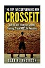 The Top Supplements for Crossfit: Get the Best from Your Crossfit Training, Crush Wods, Be Awesome! by Gabriel Anderson (Paperback / softback, 2015)
