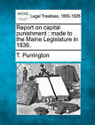 Report on Capital Punishment: Made to the Maine Legislature in 1836. by T Purrington (Paperback / softback, 2010)