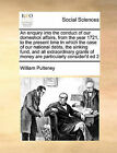 An Enquiry Into the Conduct of Our Domestick Affairs, from the Year 1721, to the Present Time in Which the Case of Our National Debts, the Sinking Fund, and All Extraordinary Grants of Money Are Particularly Consider'd Ed 2 by William Pulteney (Paperback / softback, 2010)