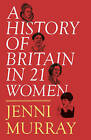 A History of Britain in 21 Women: A Personal Selection by Jenni Murray (Hardback, 2016)