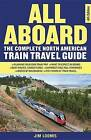 All Aboard: The Complete North American Train Travel Guide by Jim Loomis (Paperback, 2015)