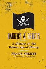 Raiders and Rebels : A History of the Golden Age of Piracy by Frank Sherry...