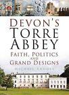 Devon's Torre Abbey: Faith, Politics and Grand Designs by Michael Rhodes (Hardback, 2015)