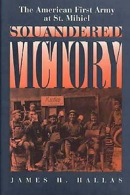 Squandered Victory : The American First Army at St. Mihiel by Hallas, James H.