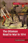 The Ottoman Road to War in 1914: The Ottoman Empire and the First World War by Mustafa Aksakal (Paperback, 2010)