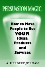 Persuasion Magic : Moving People To Use Your Ideas A. Herbert Jordan Paperback
