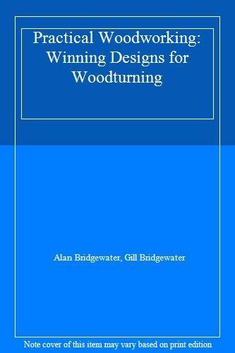 Practical Woodworking: Winning Designs for Woodturning-Alan Bridgewater, Gill B