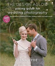 The Design Aglow Posing Guide for Wedding Photography : 100 Modern Ideas for Photographing Engagements, Brides, Wedding Couples, and Bridal Parties by Lena Hyde (2013, Paperback)