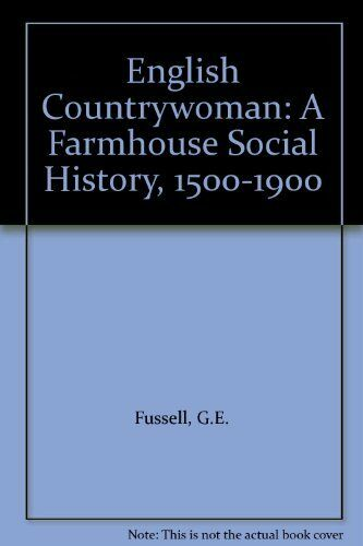 English Countrywoman: A Farmhouse Social History, 1500-1900 By G.E. Fussell, K.