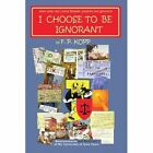 I Choose to Be Ignorant Kopp Humour Xlibris Corporation Paperback 9781436384872