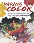 Daring Color : Mix and Mingle Watercolor on Your Paper by Anne Abgott (2007, Hardcover)