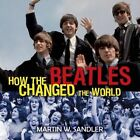 How the Beatles Changed the World by Martin W. Sandler (Hardback, 2014)