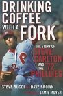 Drinking Coffee with a Fork: The Story of Steve Carlton and the '72 Phillies by Stephen R Bucci, Dave Brown (Paperback / softback, 2011)