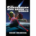 Contrarian Who Saved The World 9780595378135 by Dave Skarica Paperback