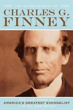 The Autobiography of Charles G. Finney : The Life Story of America's Greatest Evangelist--In His Own Words by Charles G. Finney (2006, Paperback, Reprint)