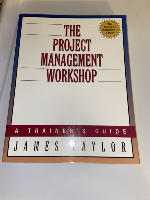 The Project Management Workshop by James Taylor. A Trainer's Guide.