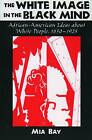 The White Image in the Black Mind: African-American Ideas About White People, 1830-1925 by Mia Bay (Paperback, 2000)