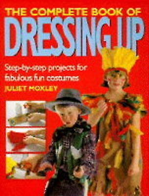 The Complete Book of Dressing Up: Step-by-step Projects for Fabulous Fun Costume