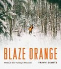Blaze Orange: Whitetail Deer Hunting in Wisconsin by Travis Dewitz (Hardback, 2014)