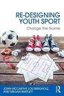Re-Designing Youth Sport: Change the Game by John McCarthy, Megan Bartlett, Lou Bergholz (Paperback, 2016)