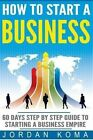 How to Start a Business: 60 Days Step-By-Step Guide to Starting a Business Empire by Jordan Koma (Paperback / softback, 2016)