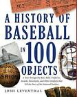 The History of Baseball in 100 Objects: A Tour Through the Bats, Balls, Uniforms, Awards, Documents, and Other Artifacts That Tell the Story of the National Pastime. by Josh Leventhal (Hardback, 2015)