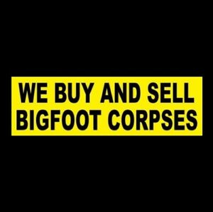 """Funny """"WE BUY AND SELL BIGFOOT CORPSES"""" business STICKER sign store Sasquatch"""
