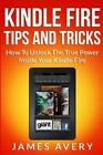 Kindle Fire Tips and Tricks: How to Unlock the True Power Inside Your Kindle Fire by James Avery (Paperback / softback, 2013)