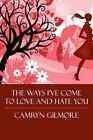 The Ways I've Come to Love and Hate You 9781448952960 by Camryn Gilmore