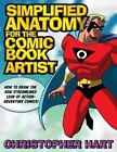 Simplified Anatomy for the Comic Book Artist : How to Draw the New Streamlined Look of Action-Adventure Comics! by Christopher Hart (2007, Paperback)