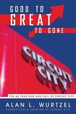 Good to Great to Gone: The 60 Year Rise and Fall of Circuit City by Wurtzel, Al