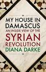My House in Damascus: An Inside View of the Syrian Crisis by Diana Darke (Paperback, 2015)